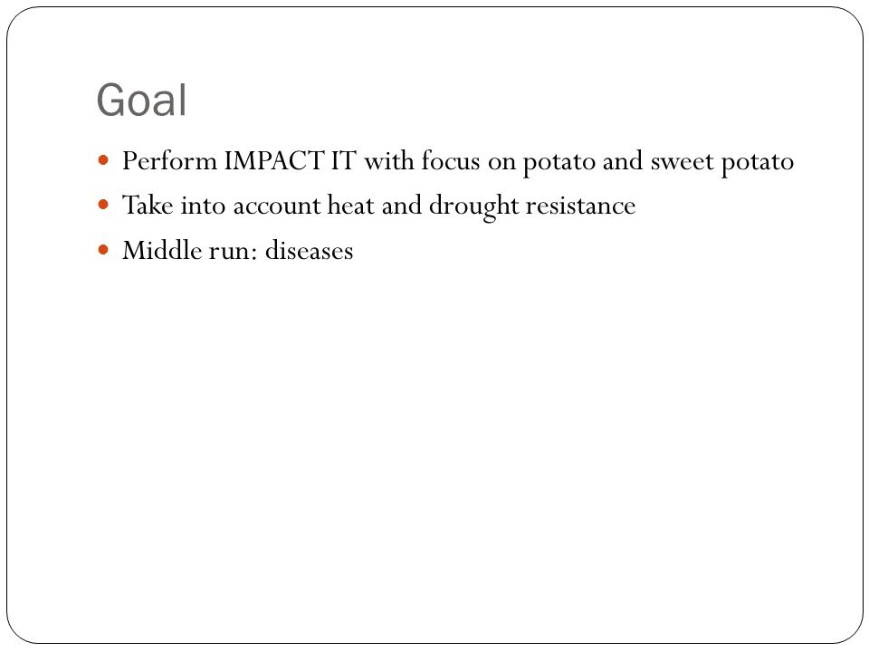 Goal Perform IMPACT IT with focus on potato and sweet potato Take into account heat and drought resistance Middle run: diseases
