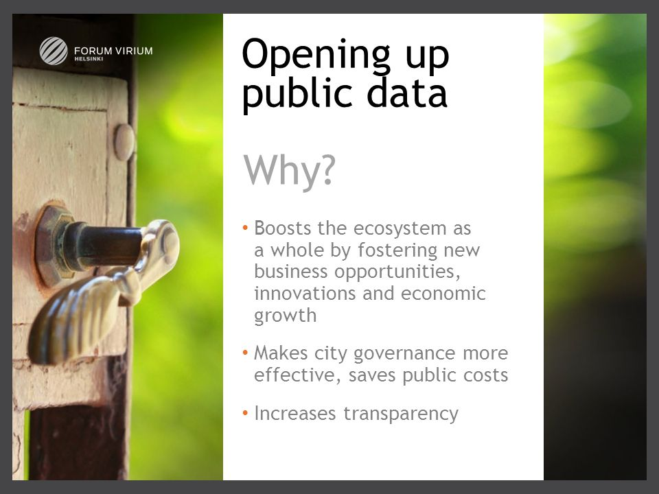 Opening up public data Boosts the ecosystem as a whole by fostering new business opportunities, innovations and economic growth Makes city governance more effective, saves public costs Increases transparency Why