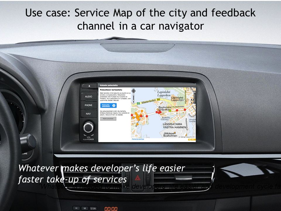 Use case: Service Map of the city and feedback channel in a car navigator Whatever is needed to make developers' life easier and development cycle faster Whatever makes developer's life easier faster take-up of services