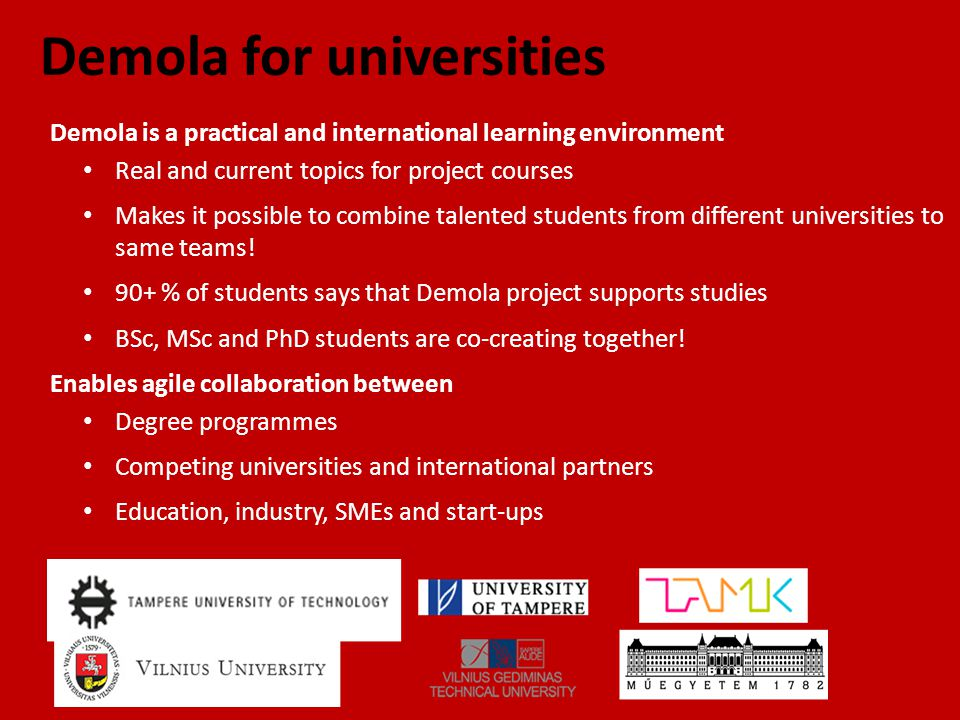 Demola for universities Demola is a practical and international learning environment Real and current topics for project courses Makes it possible to combine talented students from different universities to same teams.