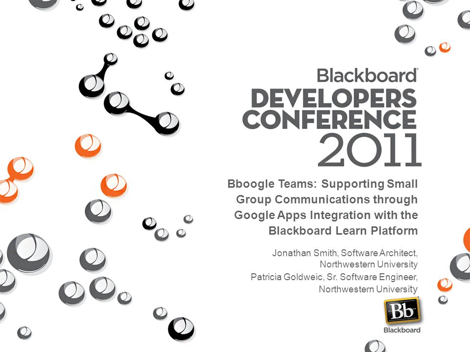 Bboogle Teams: Supporting Small Group Communications through Google Apps Integration with the Blackboard Learn Platform Jonathan Smith, Software Architect, Northwestern University Patricia Goldweic, Sr.