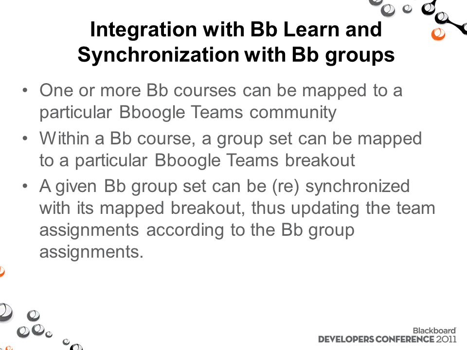 Integration with Bb Learn and Synchronization with Bb groups One or more Bb courses can be mapped to a particular Bboogle Teams community Within a Bb course, a group set can be mapped to a particular Bboogle Teams breakout A given Bb group set can be (re) synchronized with its mapped breakout, thus updating the team assignments according to the Bb group assignments.