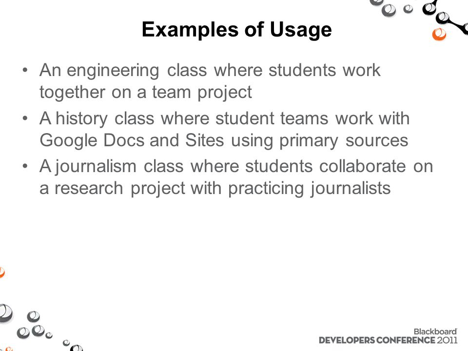 Examples of Usage An engineering class where students work together on a team project A history class where student teams work with Google Docs and Sites using primary sources A journalism class where students collaborate on a research project with practicing journalists