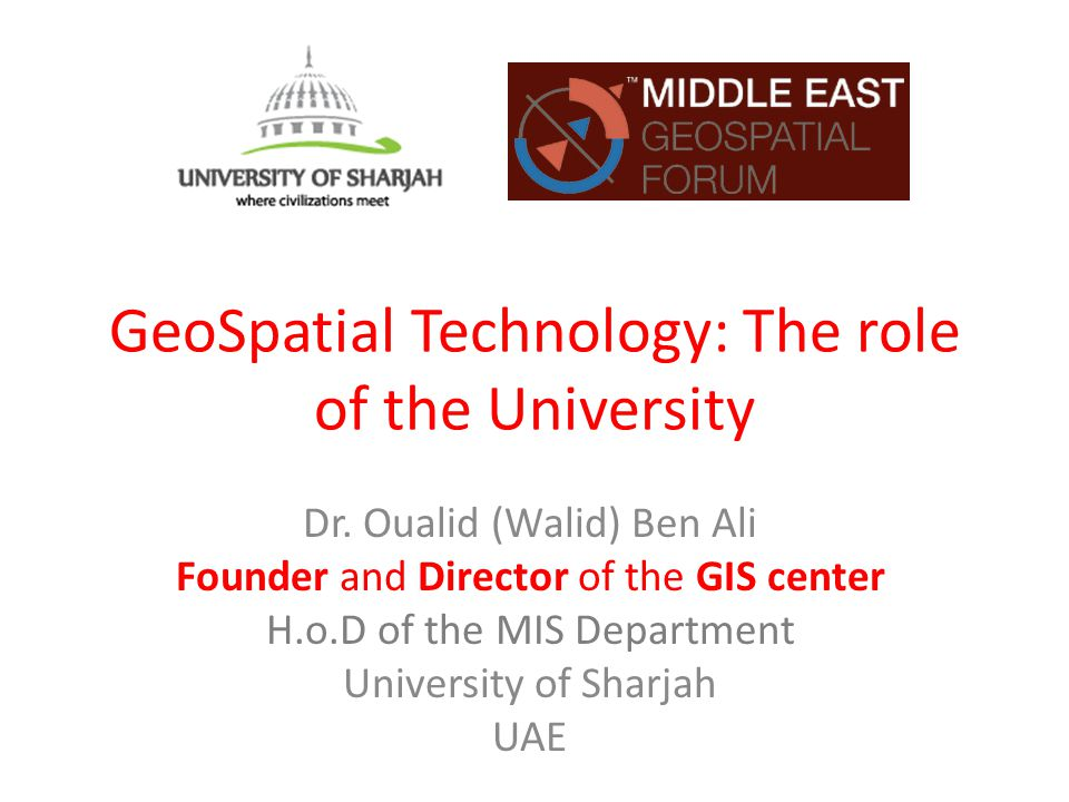 GeoSpatial Technology: The role of the University Dr. Oualid (Walid) Ben Ali Founder and Director of the GIS center H.o.D of the MIS Department Univer