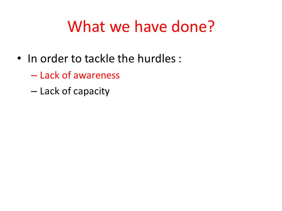 What we have done In order to tackle the hurdles : – Lack of awareness – Lack of capacity