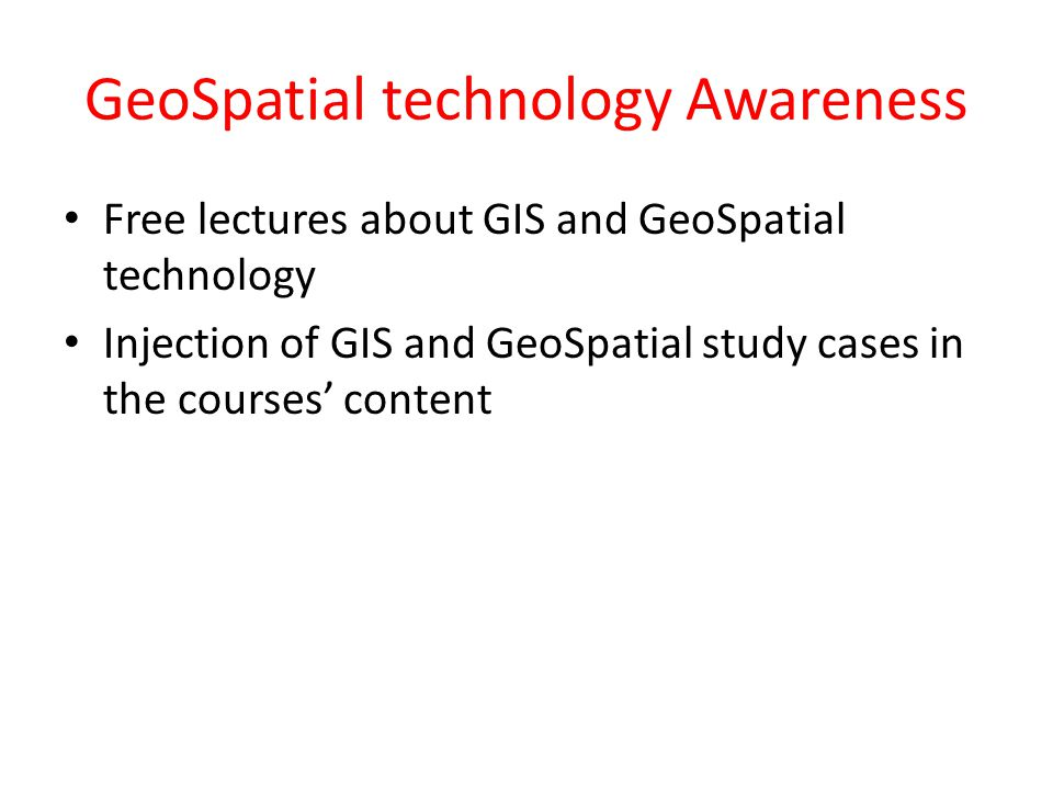 GeoSpatial technology Awareness Free lectures about GIS and GeoSpatial technology Injection of GIS and GeoSpatial study cases in the courses' content