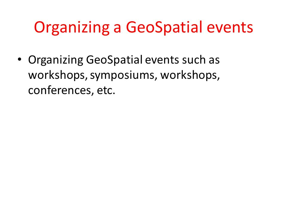 Organizing a GeoSpatial events Organizing GeoSpatial events such as workshops, symposiums, workshops, conferences, etc.