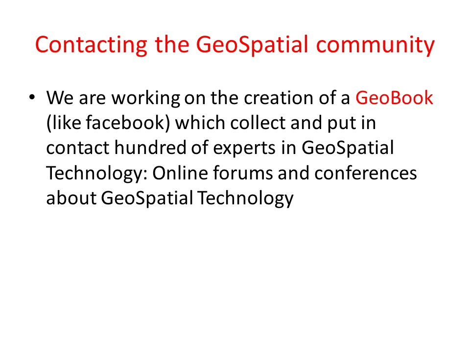 Contacting the GeoSpatial community We are working on the creation of a GeoBook (like facebook) which collect and put in contact hundred of experts in GeoSpatial Technology: Online forums and conferences about GeoSpatial Technology