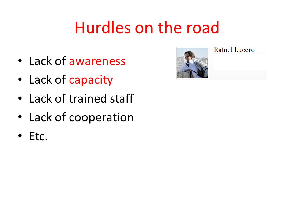 Hurdles on the road Lack of awareness Lack of capacity Lack of trained staff Lack of cooperation Etc.