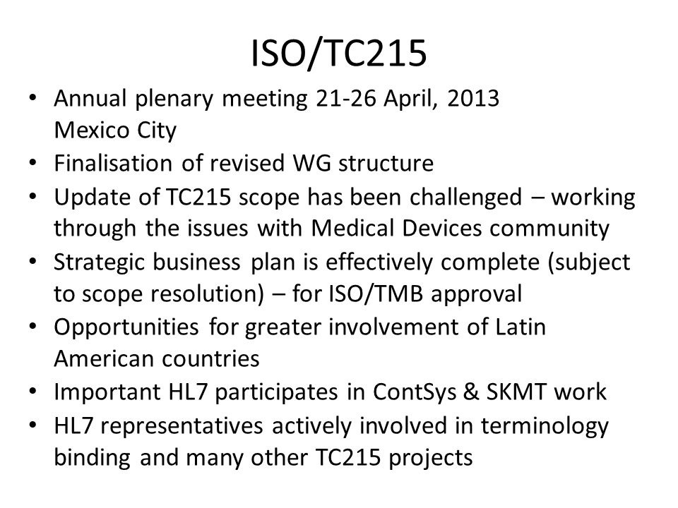 ISO/TC215 Annual plenary meeting 21-26 April, 2013 Mexico City Finalisation of revised WG structure Update of TC215 scope has been challenged – workin