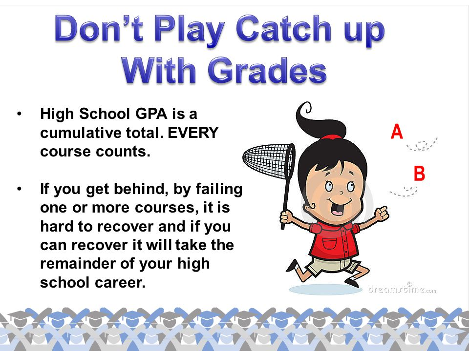 A B High School GPA is a cumulative total.EVERY course counts.