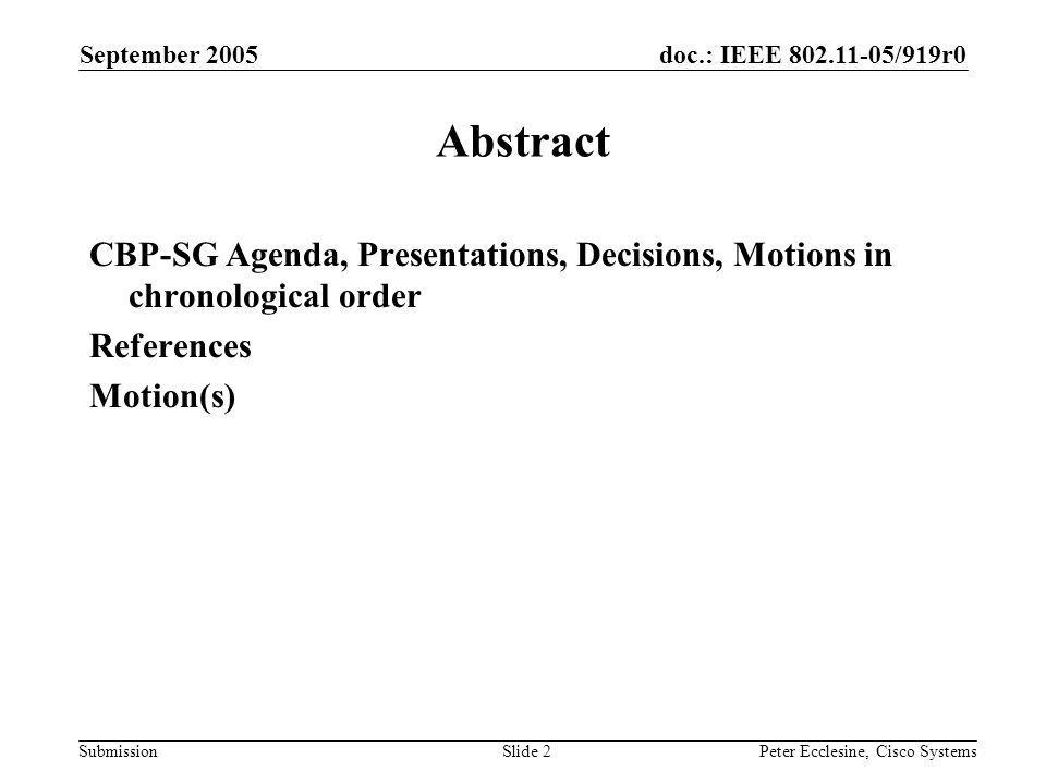 doc.: IEEE 802.11-05/919r0 Submission September 2005 Peter Ecclesine, Cisco SystemsSlide 2 Abstract CBP-SG Agenda, Presentations, Decisions, Motions in chronological order References Motion(s)