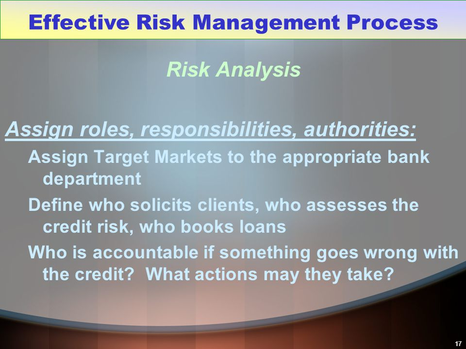 17 Risk Analysis Assign roles, responsibilities, authorities: Assign Target Markets to the appropriate bank department Define who solicits clients, wh