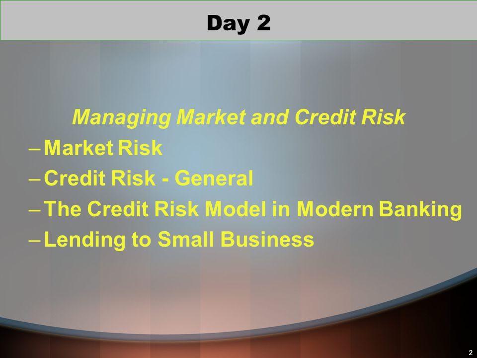 22 Managing Market and Credit Risk –Market Risk –Credit Risk - General –The Credit Risk Model in Modern Banking –Lending to Small Business Day 2