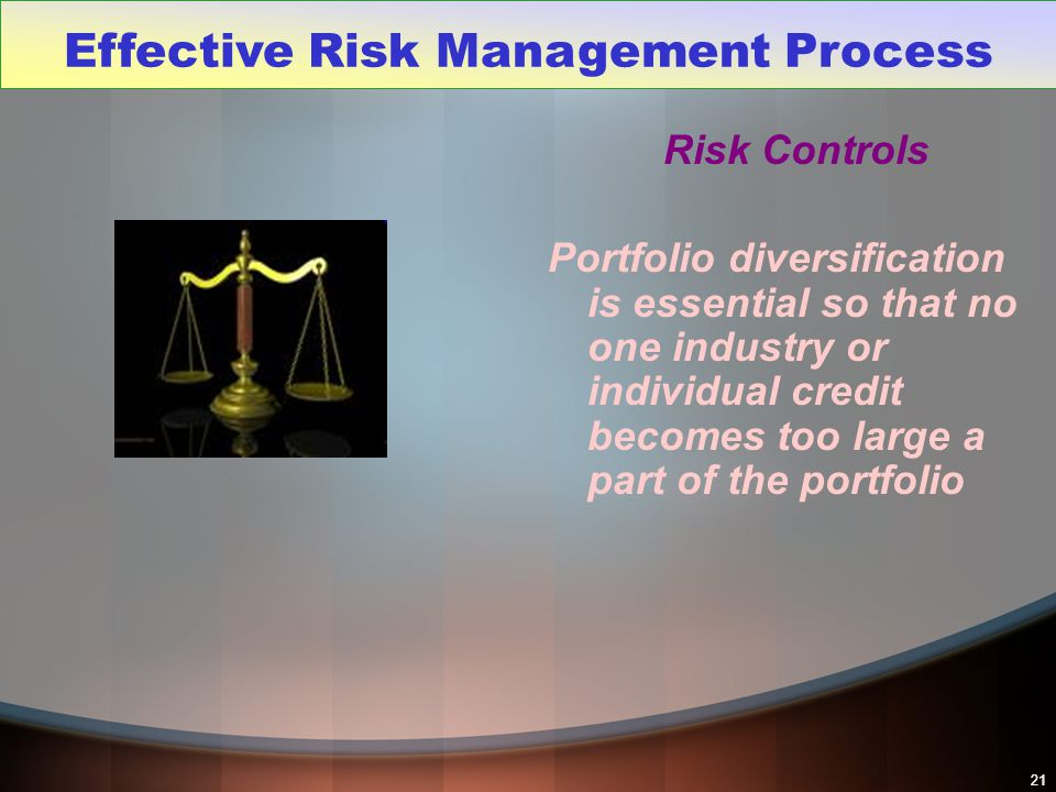 21 Risk Controls Portfolio diversification is essential so that no one industry or individual credit becomes too large a part of the portfolio Effecti