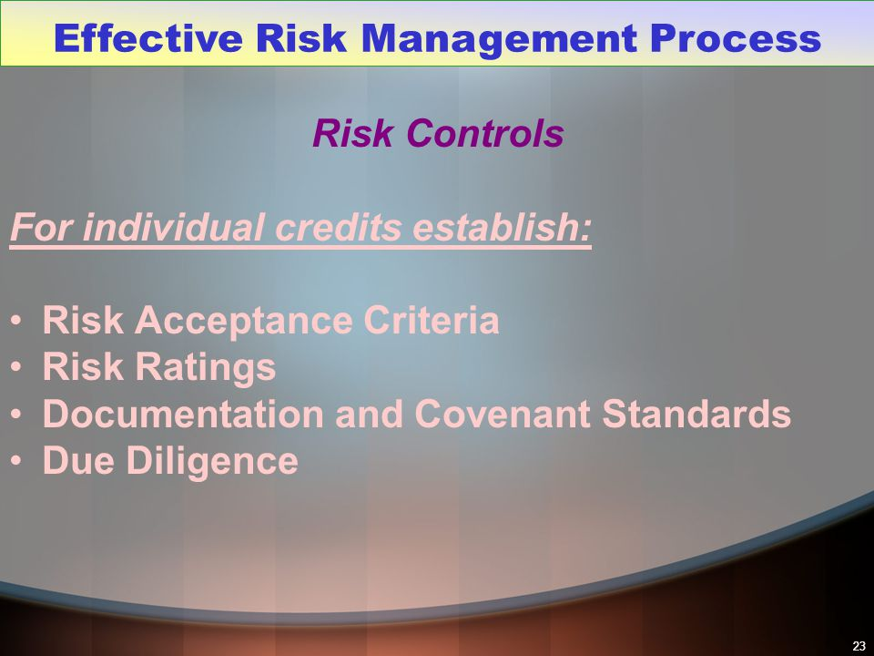 23 Risk Controls For individual credits establish: Risk Acceptance Criteria Risk Ratings Documentation and Covenant Standards Due Diligence Effective