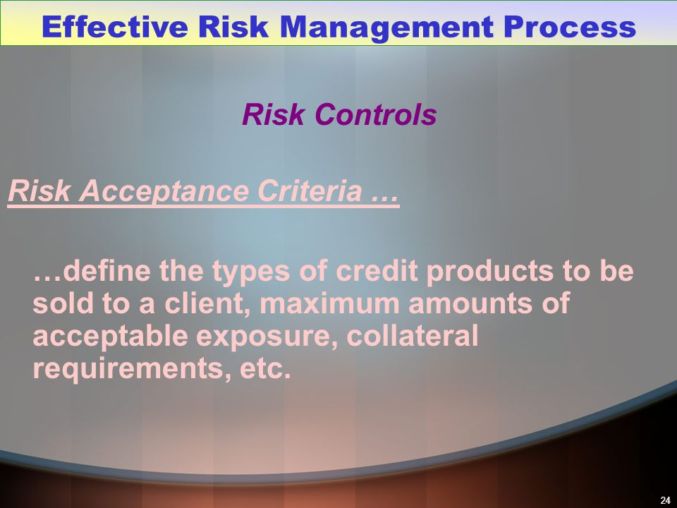 24 Risk Controls Risk Acceptance Criteria … …define the types of credit products to be sold to a client, maximum amounts of acceptable exposure, colla