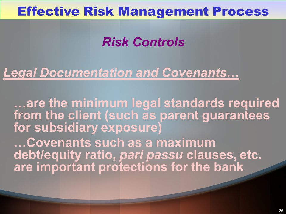 26 Risk Controls Legal Documentation and Covenants… …are the minimum legal standards required from the client (such as parent guarantees for subsidiar