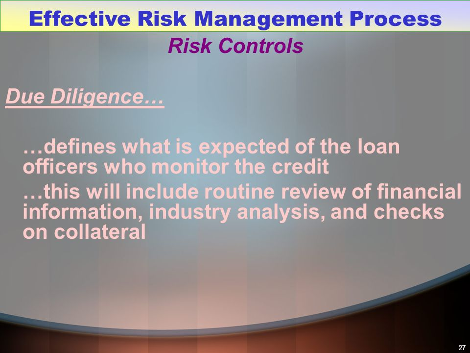 27 Risk Controls Due Diligence… …defines what is expected of the loan officers who monitor the credit …this will include routine review of financial i