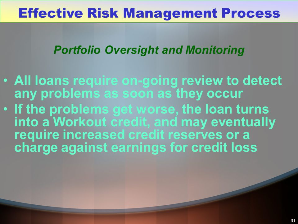 31 Portfolio Oversight and Monitoring All loans require on-going review to detect any problems as soon as they occur If the problems get worse, the lo
