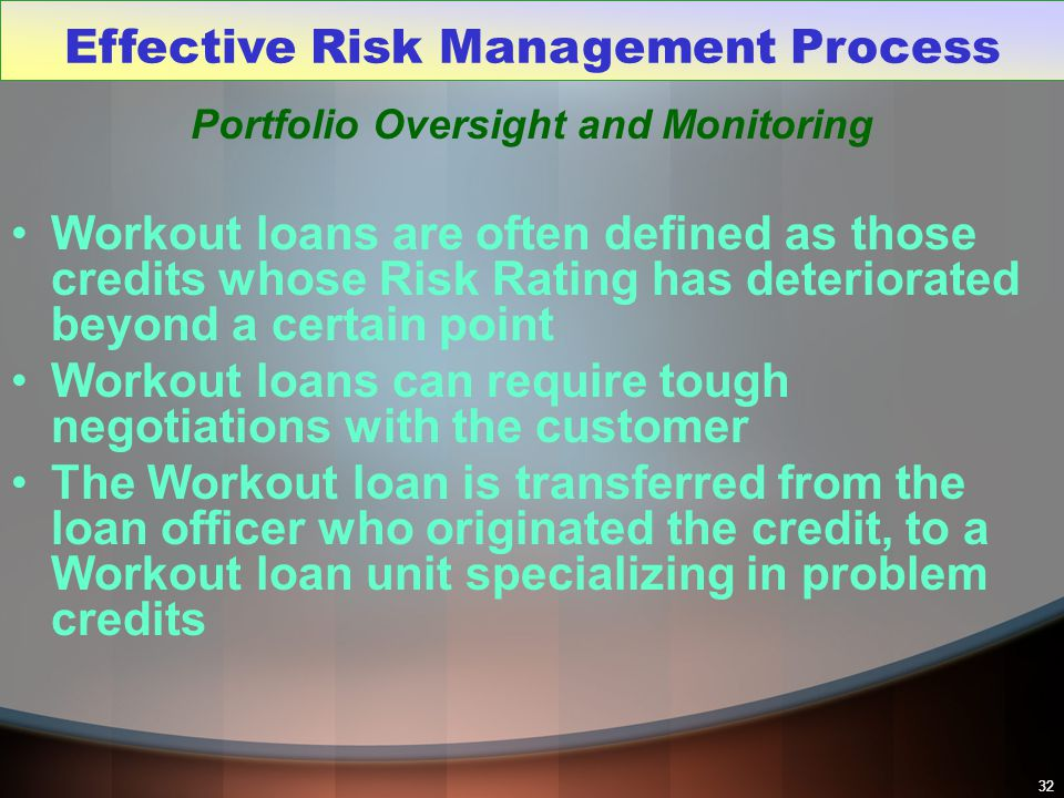 32 Portfolio Oversight and Monitoring Workout loans are often defined as those credits whose Risk Rating has deteriorated beyond a certain point Worko