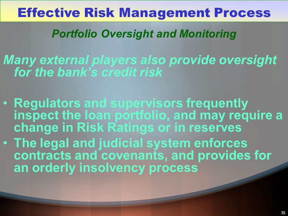35 Portfolio Oversight and Monitoring Many external players also provide oversight for the bank's credit risk Regulators and supervisors frequently in