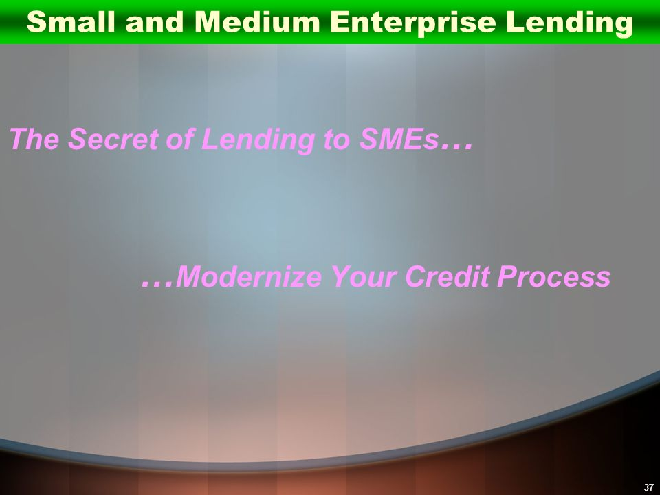 37 The Secret of Lending to SMEs … … Modernize Your Credit Process Small and Medium Enterprise Lending
