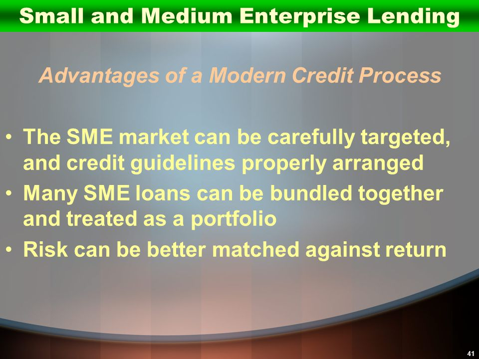 41 Advantages of a Modern Credit Process The SME market can be carefully targeted, and credit guidelines properly arranged Many SME loans can be bundl