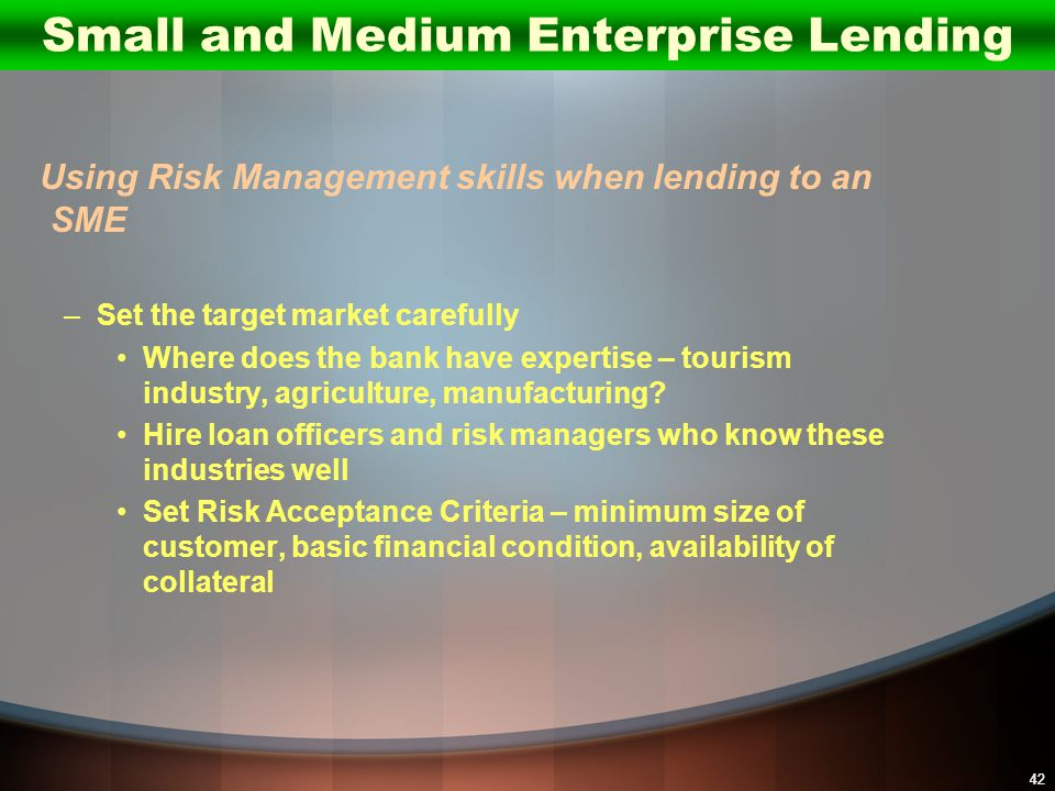 42 Using Risk Management skills when lending to an SME –Set the target market carefully Where does the bank have expertise – tourism industry, agricul