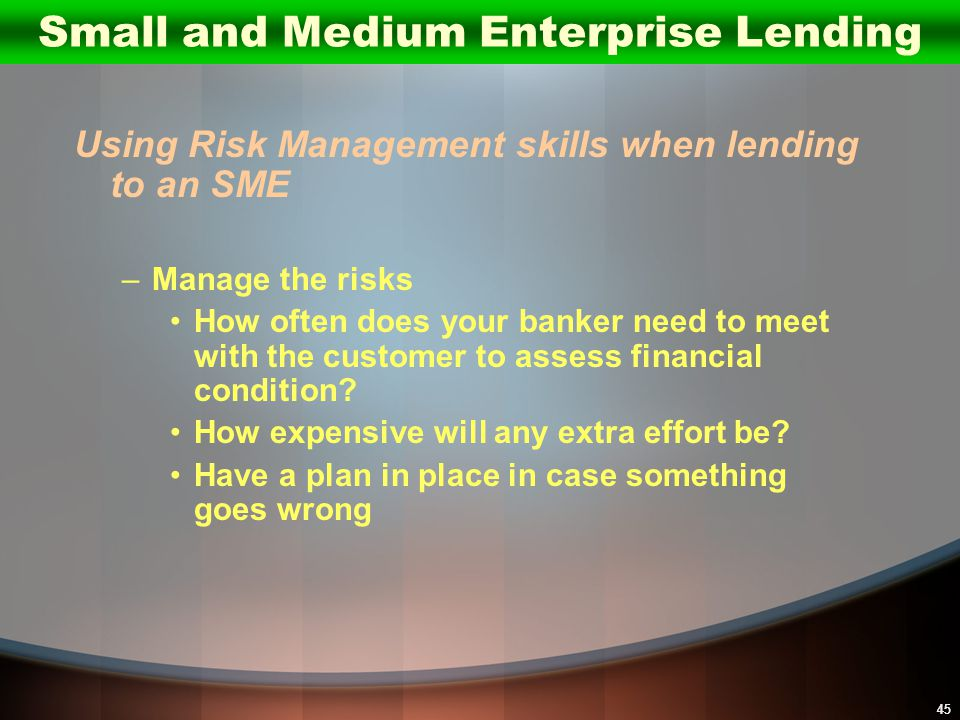 45 Using Risk Management skills when lending to an SME –Manage the risks How often does your banker need to meet with the customer to assess financial