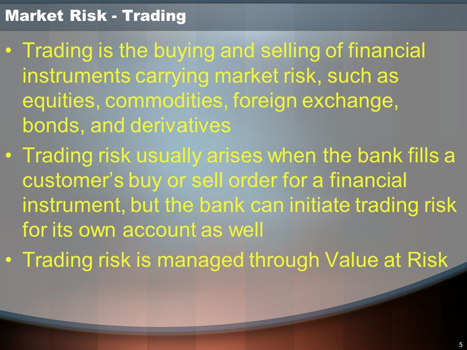 5 Market Risk - Trading Trading is the buying and selling of financial instruments carrying market risk, such as equities, commodities, foreign exchan