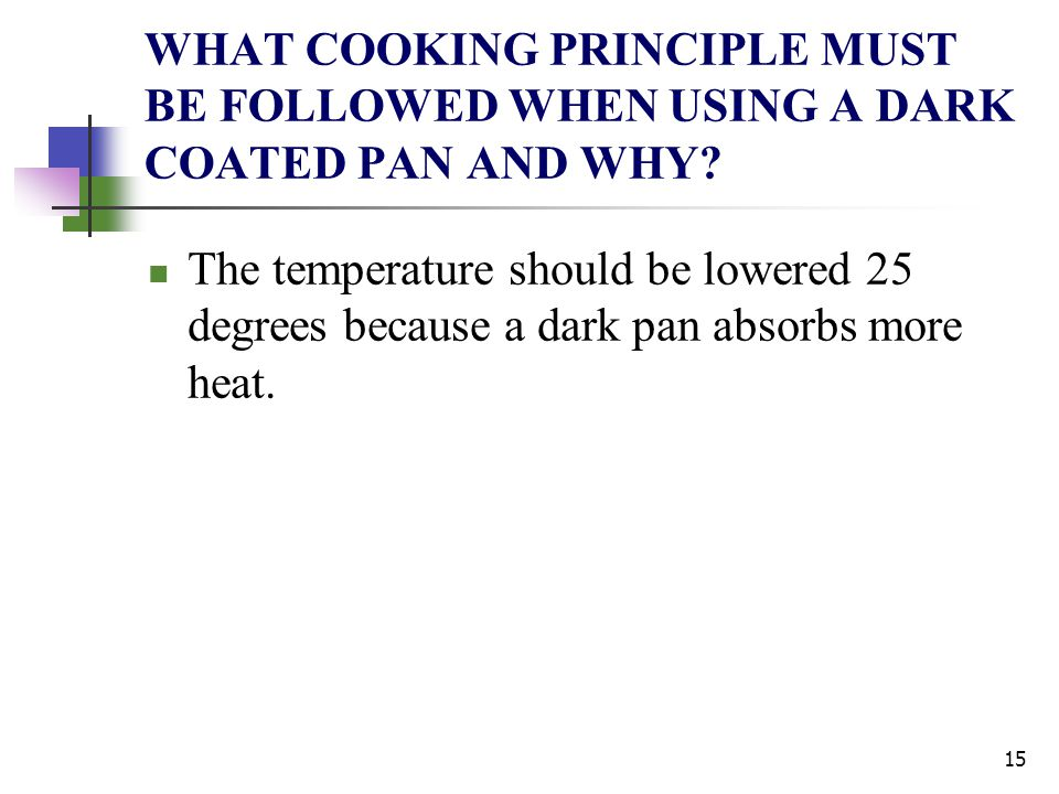 WHAT COOKING PRINCIPLE MUST BE FOLLOWED WHEN USING A DARK COATED PAN AND WHY? The temperature should be lowered 25 degrees because a dark pan absorbs