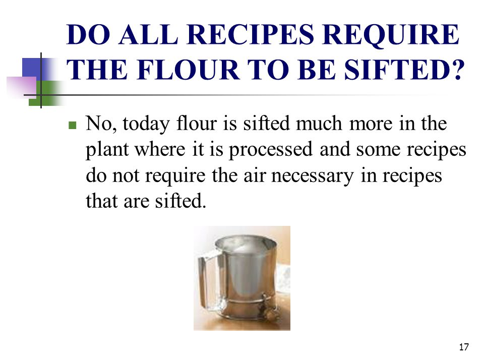 DO ALL RECIPES REQUIRE THE FLOUR TO BE SIFTED? No, today flour is sifted much more in the plant where it is processed and some recipes do not require