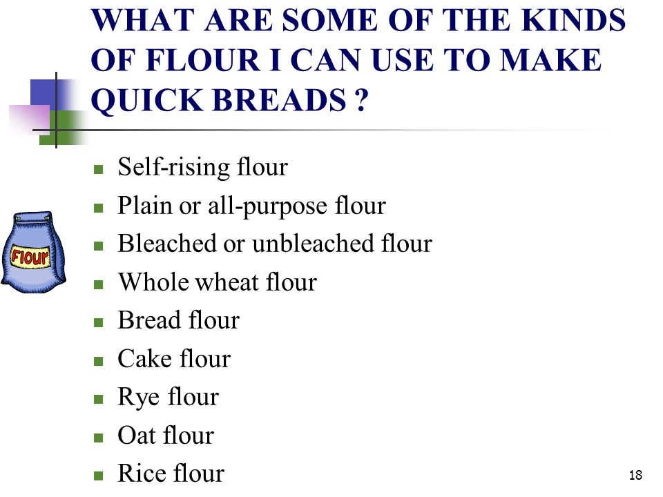 WHAT ARE SOME OF THE KINDS OF FLOUR I CAN USE TO MAKE QUICK BREADS ? Self-rising flour Plain or all-purpose flour Bleached or unbleached flour Whole w
