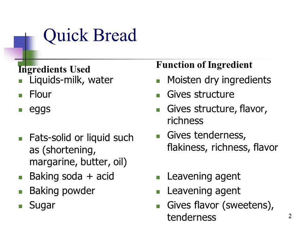 Quick Bread Ingredients Used Liquids-milk, water Flour eggs Fats-solid or liquid such as (shortening, margarine, butter, oil) Baking soda + acid Bakin