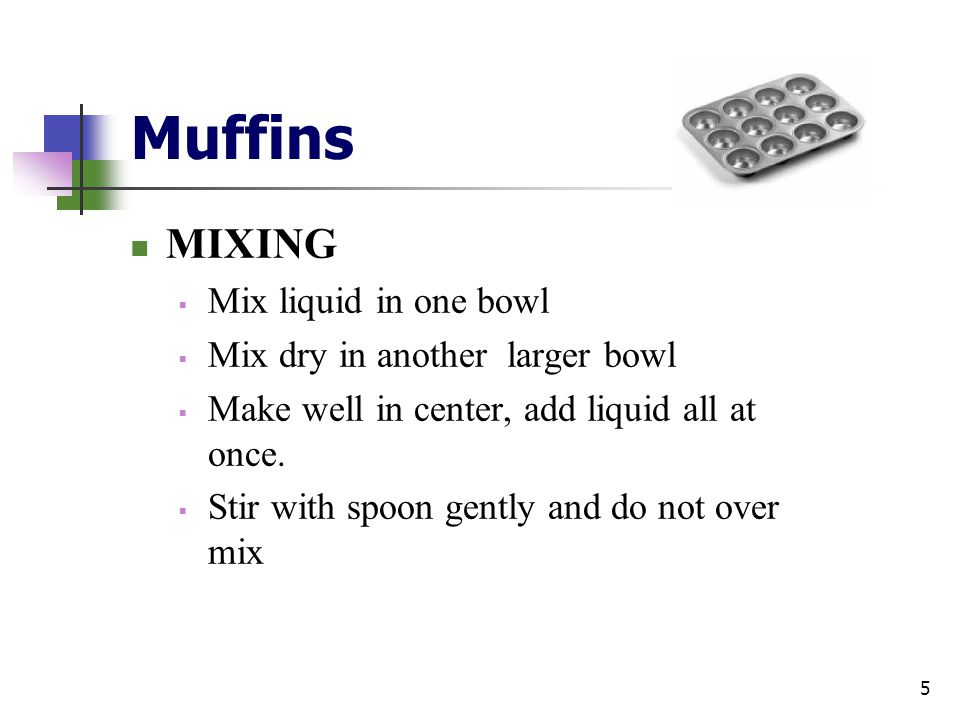 Muffins MIXING  Mix liquid in one bowl  Mix dry in another larger bowl  Make well in center, add liquid all at once.  Stir with spoon gently and d