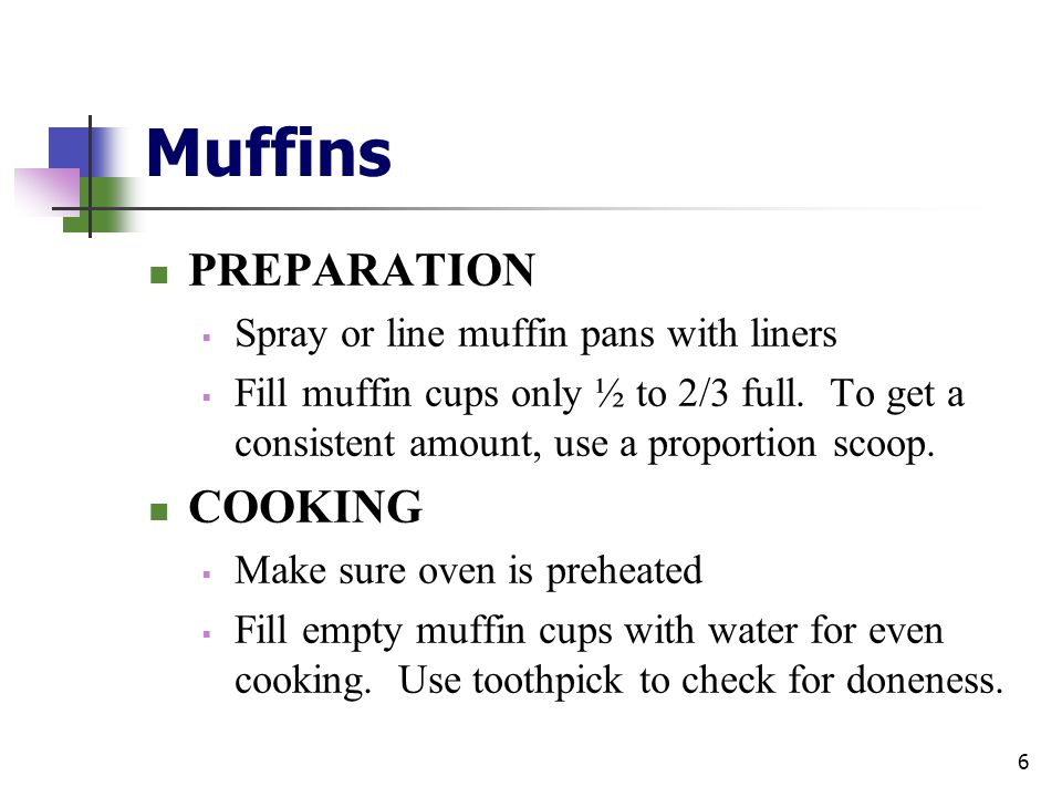 Muffins PREPARATION  Spray or line muffin pans with liners  Fill muffin cups only ½ to 2/3 full. To get a consistent amount, use a proportion scoop.