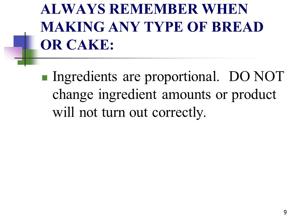 ALWAYS REMEMBER WHEN MAKING ANY TYPE OF BREAD OR CAKE: Ingredients are proportional. DO NOT change ingredient amounts or product will not turn out cor