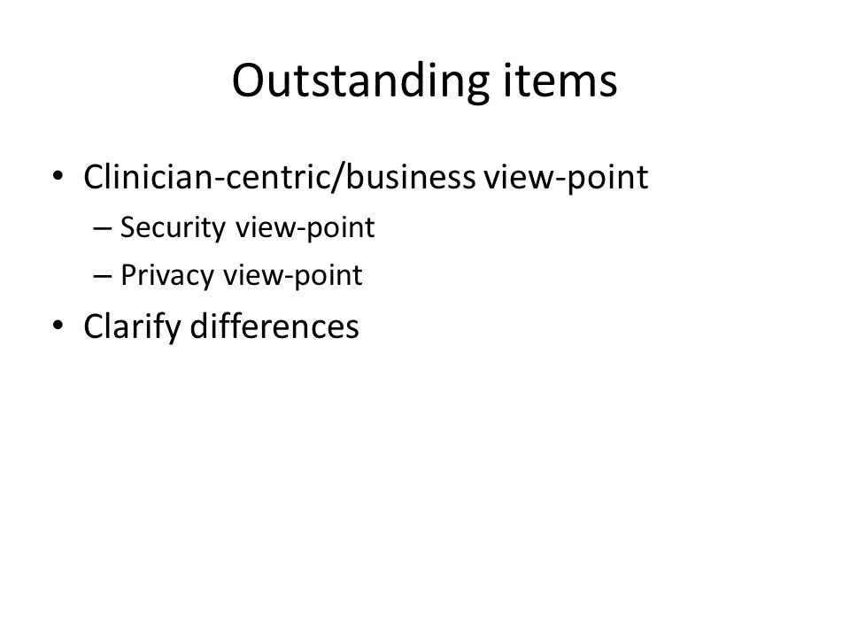 Outstanding items Clinician-centric/business view-point – Security view-point – Privacy view-point Clarify differences