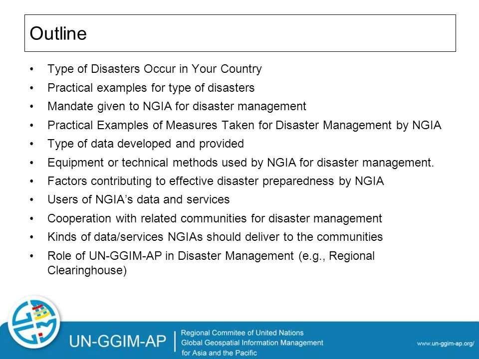 Outline Type of Disasters Occur in Your Country Practical examples for type of disasters Mandate given to NGIA for disaster management Practical Examples of Measures Taken for Disaster Management by NGIA Type of data developed and provided Equipment or technical methods used by NGIA for disaster management.