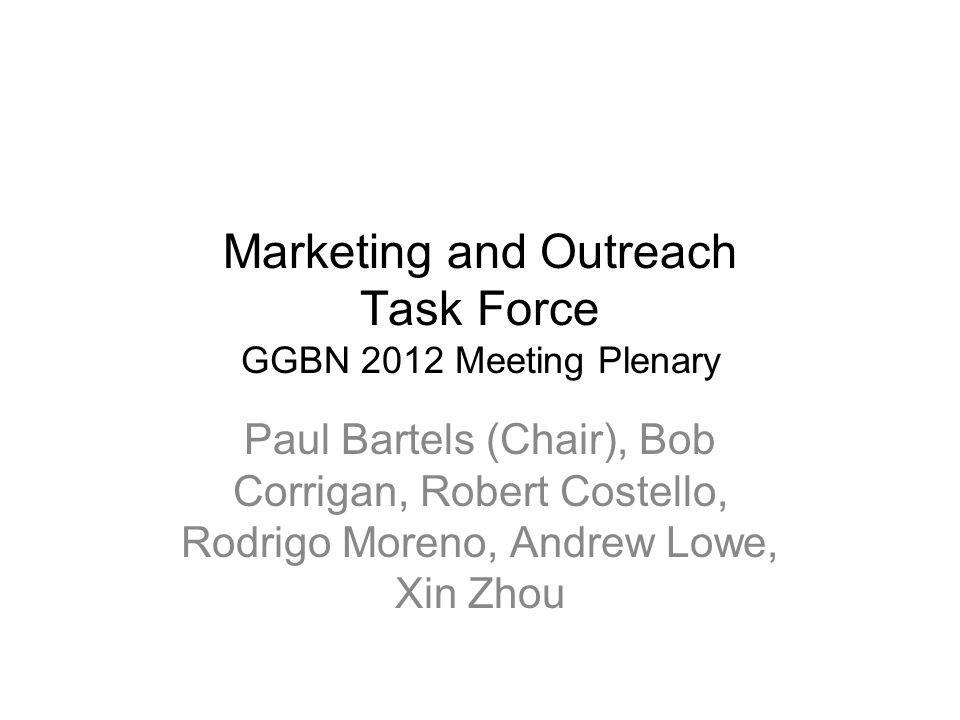 Marketing and Outreach Task Force GGBN 2012 Meeting Plenary Paul Bartels (Chair), Bob Corrigan, Robert Costello, Rodrigo Moreno, Andrew Lowe, Xin Zhou