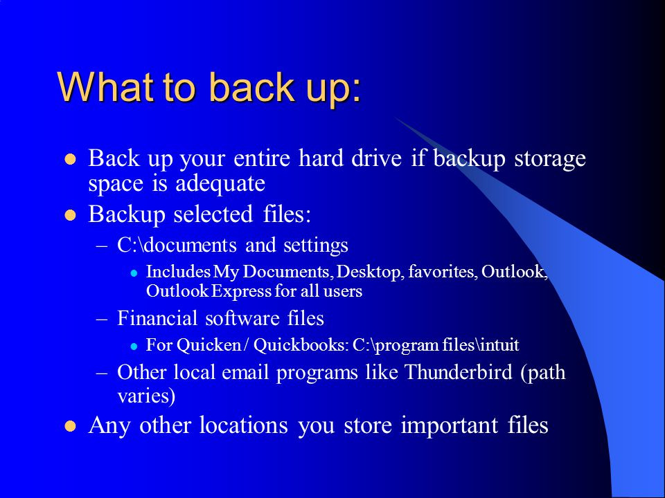 What to back up: Back up your entire hard drive if backup storage space is adequate Backup selected files: –C:\documents and settings Includes My Documents, Desktop, favorites, Outlook, Outlook Express for all users –Financial software files For Quicken / Quickbooks: C:\program files\intuit –Other local email programs like Thunderbird (path varies) Any other locations you store important files