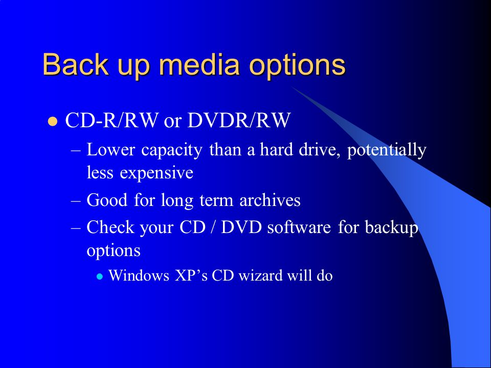 Back up media options CD-R/RW or DVDR/RW –Lower capacity than a hard drive, potentially less expensive –Good for long term archives –Check your CD / DVD software for backup options Windows XP's CD wizard will do