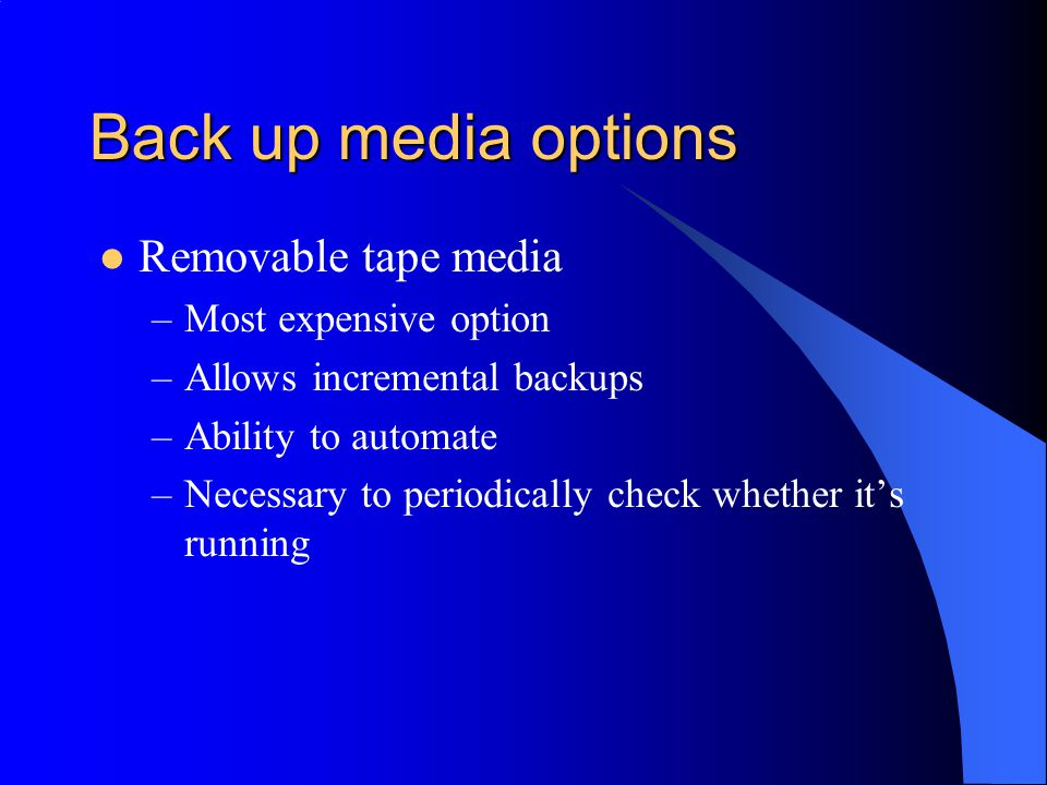Back up media options Removable tape media –Most expensive option –Allows incremental backups –Ability to automate –Necessary to periodically check whether it's running