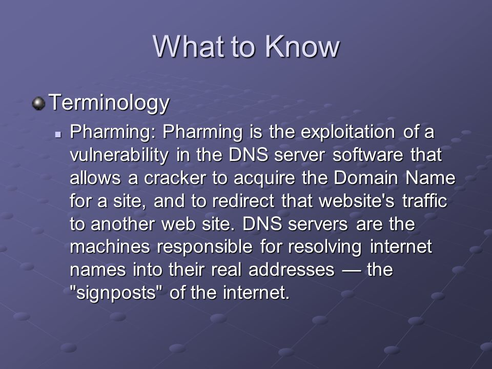What to Know Terminology Pharming: Pharming is the exploitation of a vulnerability in the DNS server software that allows a cracker to acquire the Domain Name for a site, and to redirect that website s traffic to another web site.
