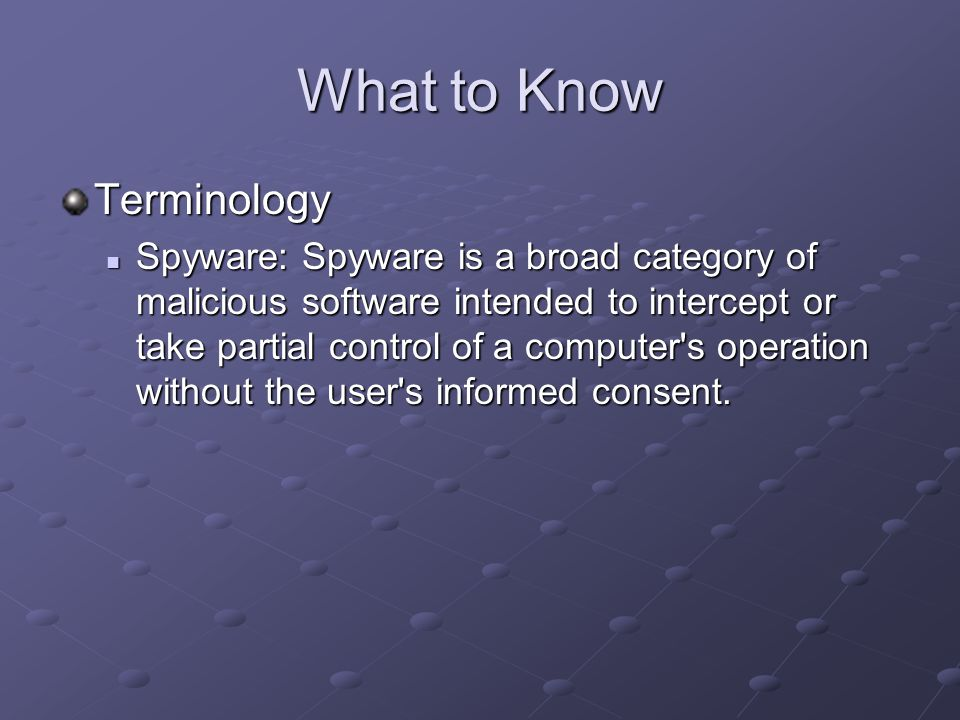 What to Know Terminology Spyware: Spyware is a broad category of malicious software intended to intercept or take partial control of a computer s operation without the user s informed consent.