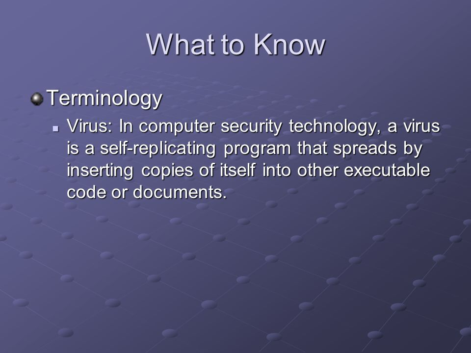 What to Know Terminology Virus: In computer security technology, a virus is a self-replicating program that spreads by inserting copies of itself into other executable code or documents.