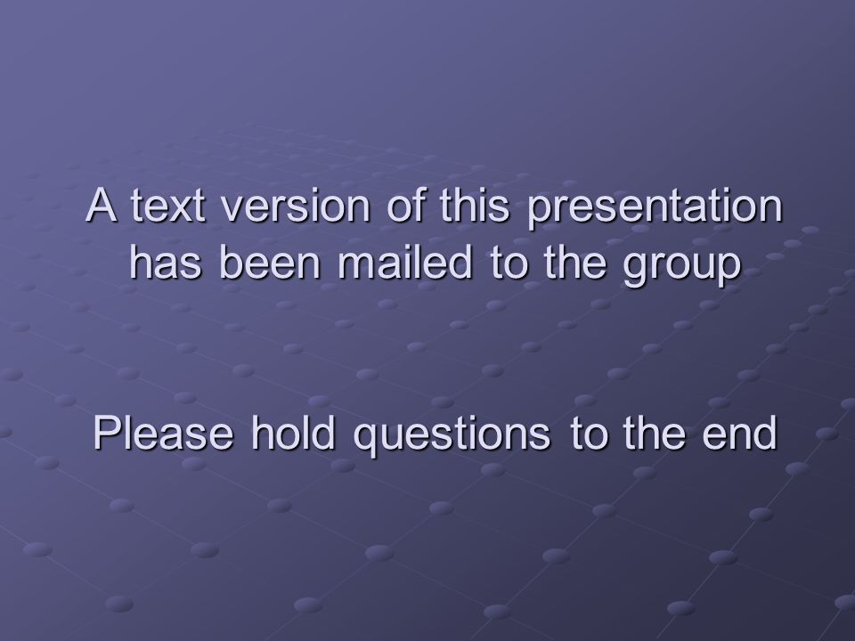 A text version of this presentation has been mailed to the group Please hold questions to the end