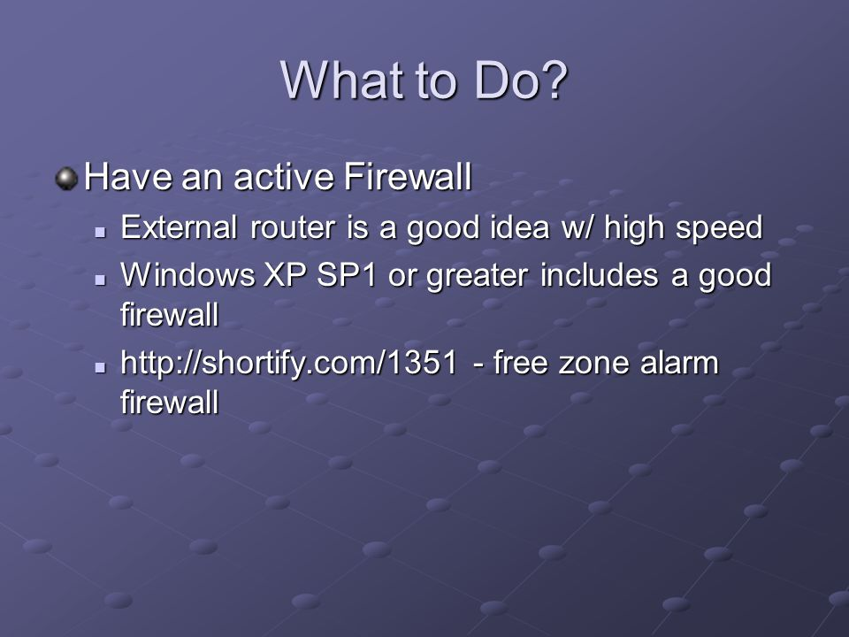 What to Do? Have an active Firewall External router is a good idea w/ high speed External router is a good idea w/ high speed Windows XP SP1 or greate