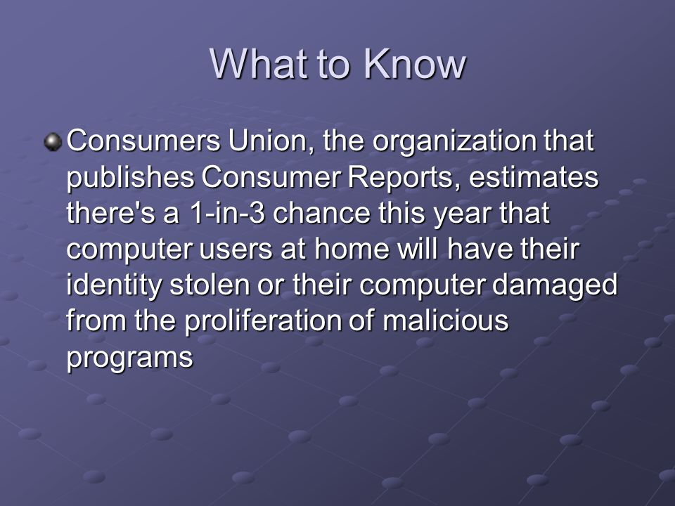 What to Know Consumers Union, the organization that publishes Consumer Reports, estimates there s a 1-in-3 chance this year that computer users at home will have their identity stolen or their computer damaged from the proliferation of malicious programs